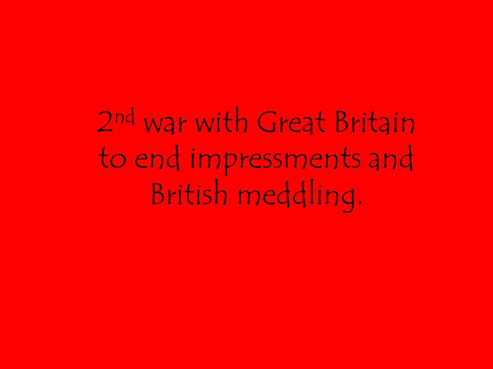2 nd war with Great Britain to end impressments and British meddling.