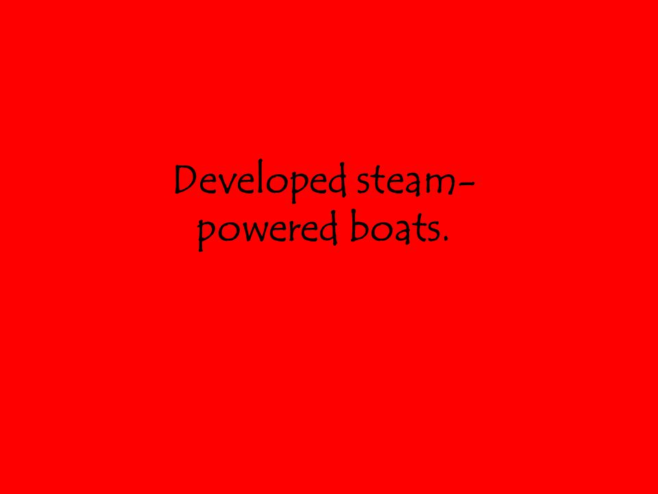 Developed steam- powered boats.