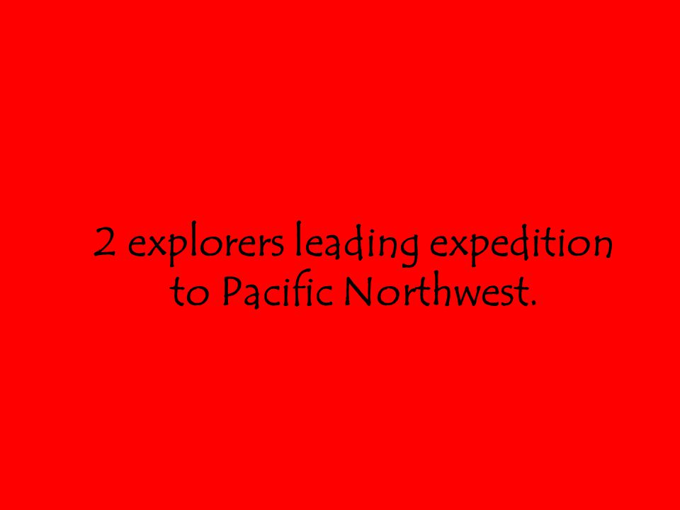 2 explorers leading expedition to Pacific Northwest.