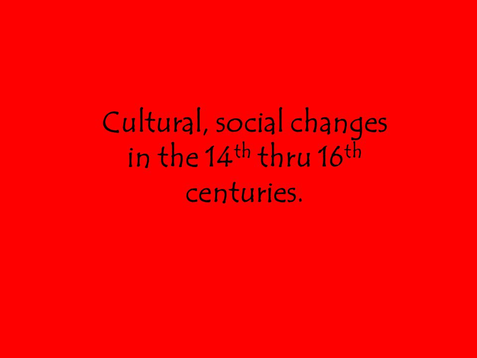 Cultural, social changes in the 14 th thru 16 th centuries.
