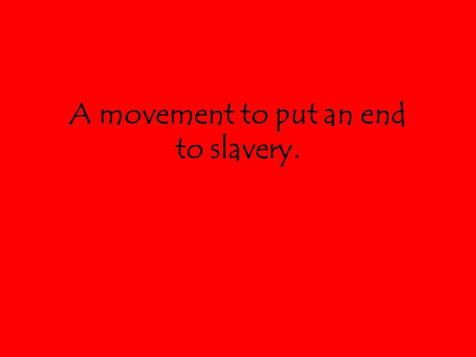 A movement to put an end to slavery.