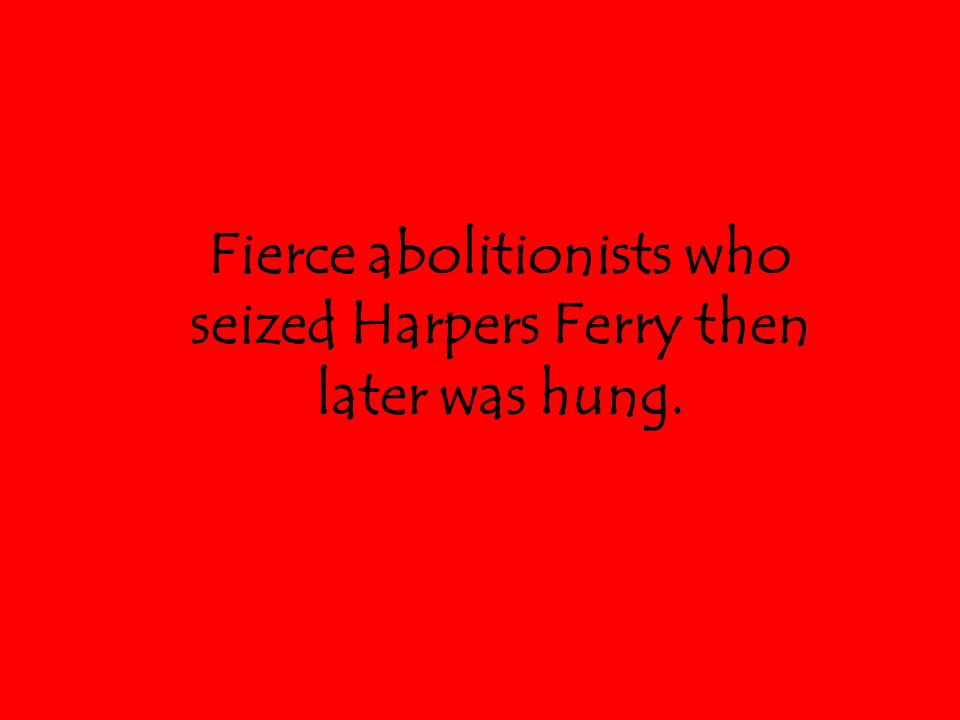 Fierce abolitionists who seized Harpers Ferry then later was hung.