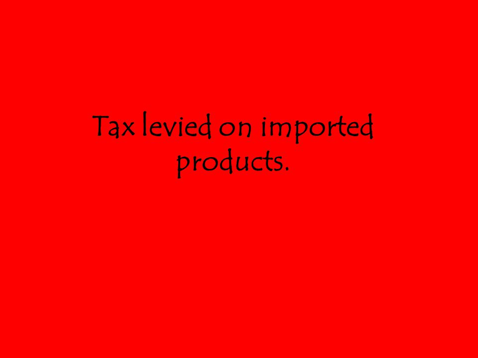 Tax levied on imported products.