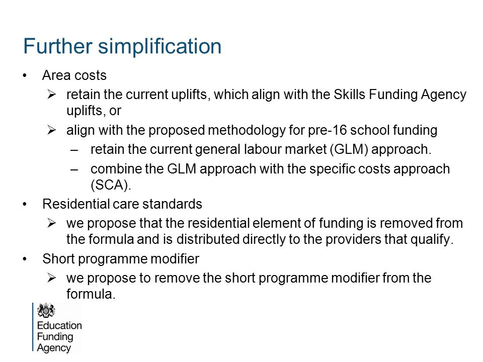 Area costs  retain the current uplifts, which align with the Skills Funding Agency uplifts, or  align with the proposed methodology for pre-16 school funding –retain the current general labour market (GLM) approach.