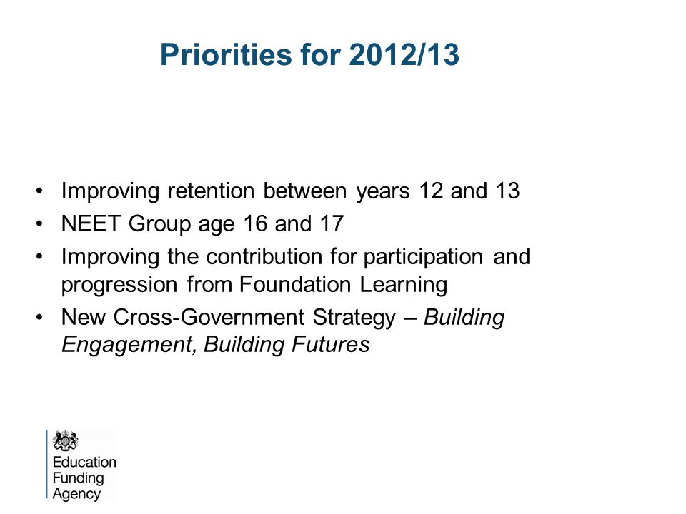 Autumn 2011Consultation with the sector Summer 2012Decision on and announcement of the changes to be made 2013/14Raising of the participation age to 17 2013/14Implementation of new funding formula for 16-19 providers 2015/16Raising of the participation age to 18 Timescales