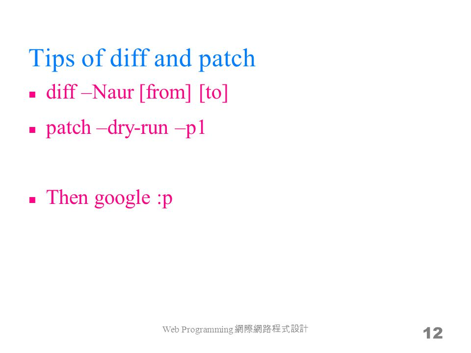 Tips of diff and patch diff –Naur [from] [to] patch –dry-run –p1 Then google :p Web Programming 網際網路程式設計 12