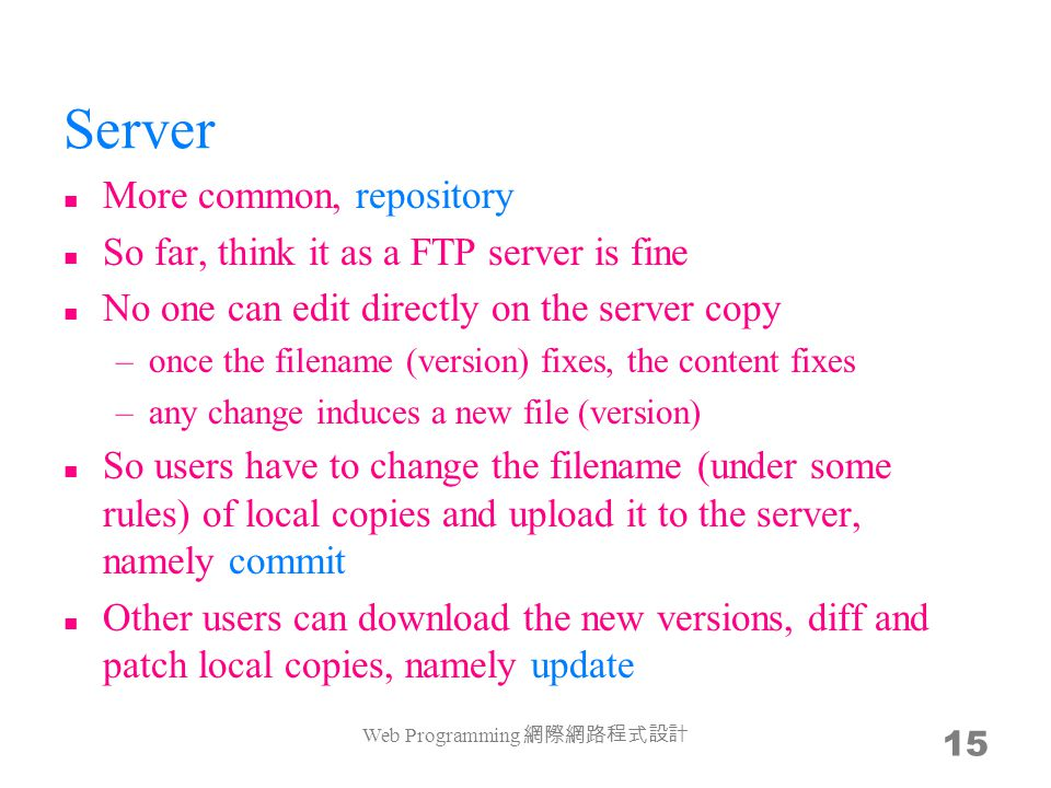 Server More common, repository So far, think it as a FTP server is fine No one can edit directly on the server copy –once the filename (version) fixes