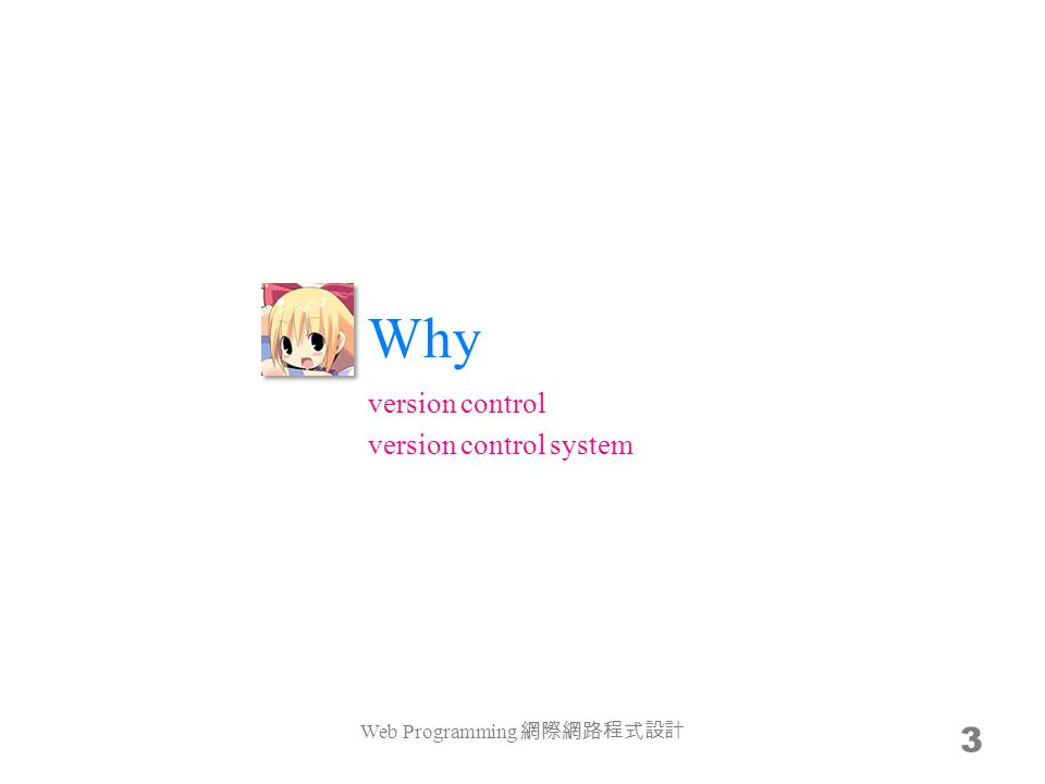 Why Web Programming 網際網路程式設計 3 version control version control system