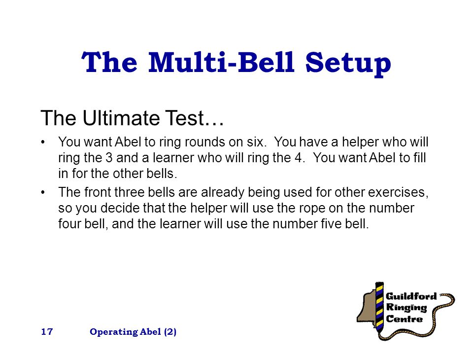 Operating Abel (2)17 The Multi-Bell Setup The Ultimate Test… You want Abel to ring rounds on six.