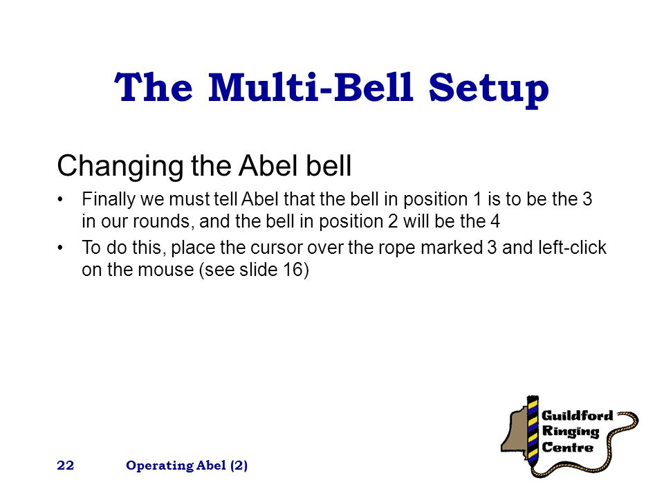 Operating Abel (2)22 The Multi-Bell Setup Changing the Abel bell Finally we must tell Abel that the bell in position 1 is to be the 3 in our rounds, and the bell in position 2 will be the 4 To do this, place the cursor over the rope marked 3 and left-click on the mouse (see slide 16)