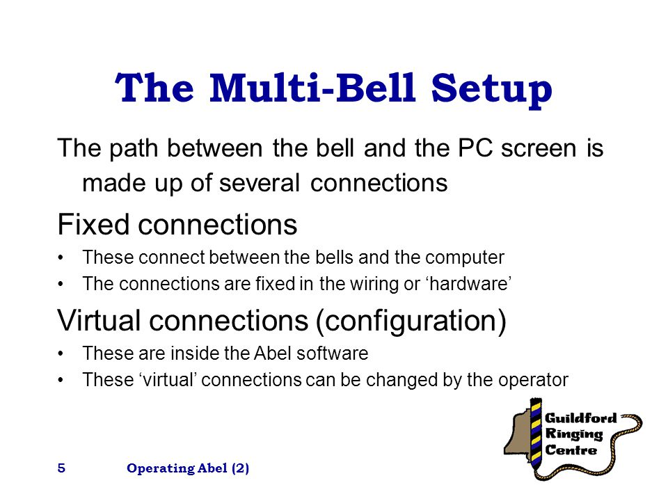 Operating Abel (2)5 The Multi-Bell Setup The path between the bell and the PC screen is made up of several connections Fixed connections These connect between the bells and the computer The connections are fixed in the wiring or 'hardware' Virtual connections (configuration) These are inside the Abel software These 'virtual' connections can be changed by the operator
