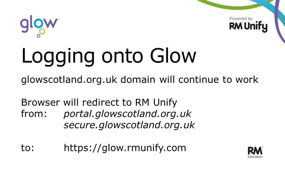 Logging onto Glow glowscotland.org.uk domain will continue to work Browser will redirect to RM Unify from:portal.glowscotland.org.uk secure.glowscotland.org.uk to: https://glow.rmunify.com