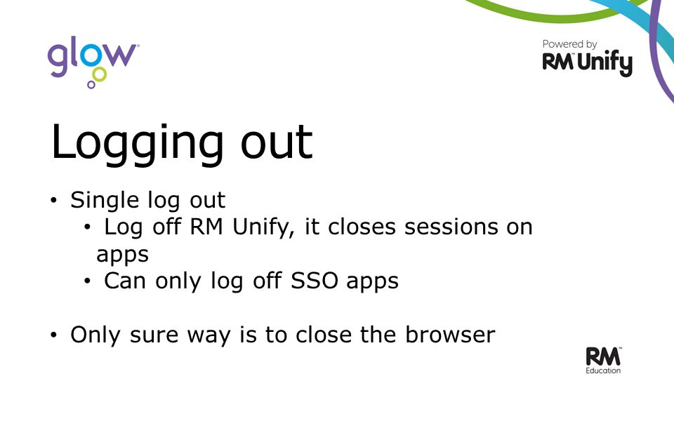 Logging out Single log out Log off RM Unify, it closes sessions on apps Can only log off SSO apps Only sure way is to close the browser