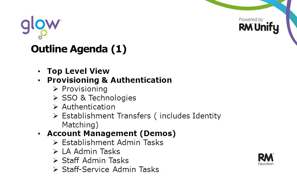 Outline Agenda (1) Top Level View Provisioning & Authentication  Provisioning  SSO & Technologies  Authentication  Establishment Transfers ( includes Identity Matching) Account Management (Demos)  Establishment Admin Tasks  LA Admin Tasks  Staff Admin Tasks  Staff-Service Admin Tasks