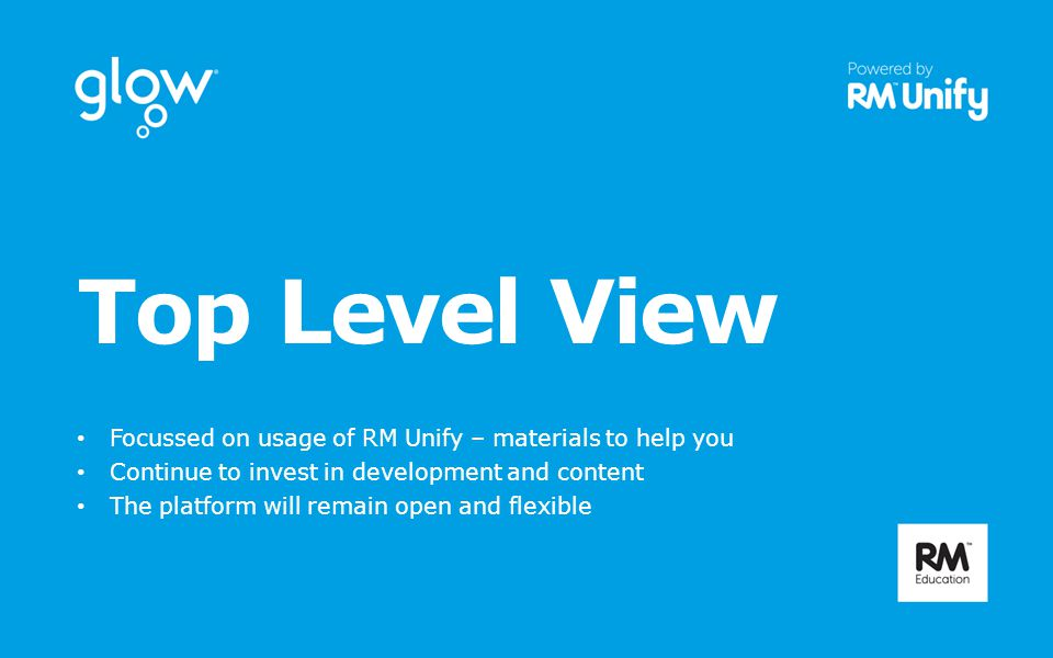 Top Level View Focussed on usage of RM Unify – materials to help you Continue to invest in development and content The platform will remain open and flexible