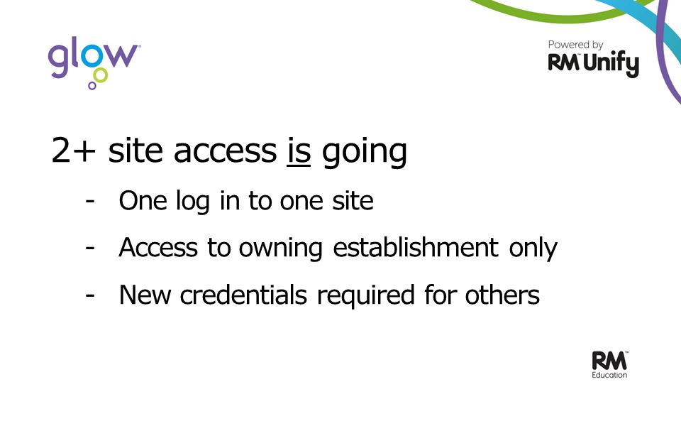 2+ site access is going -One log in to one site -Access to owning establishment only - New credentials required for others