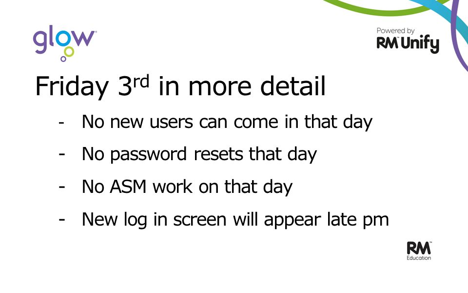 Friday 3 rd in more detail - No new users can come in that day -No password resets that day - No ASM work on that day - New log in screen will appear late pm