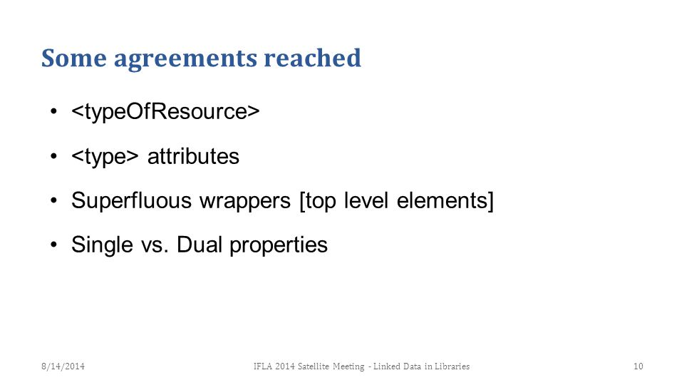 Some agreements reached attributes Superfluous wrappers [top level elements] Single vs. Dual properties 10IFLA 2014 Satellite Meeting - Linked Data in