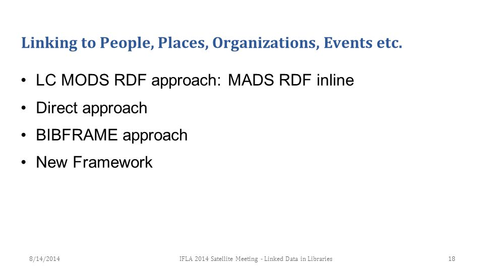 Linking to People, Places, Organizations, Events etc. LC MODS RDF approach: MADS RDF inline Direct approach BIBFRAME approach New Framework 18IFLA 201