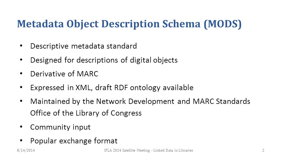 Metadata Object Description Schema (MODS) Descriptive metadata standard Designed for descriptions of digital objects Derivative of MARC Expressed in X