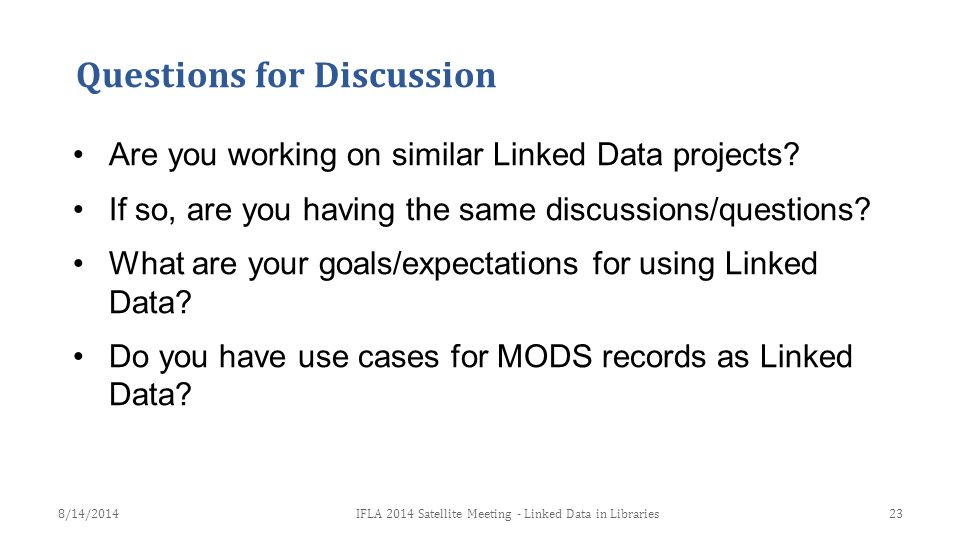 Questions for Discussion Are you working on similar Linked Data projects? If so, are you having the same discussions/questions? What are your goals/ex