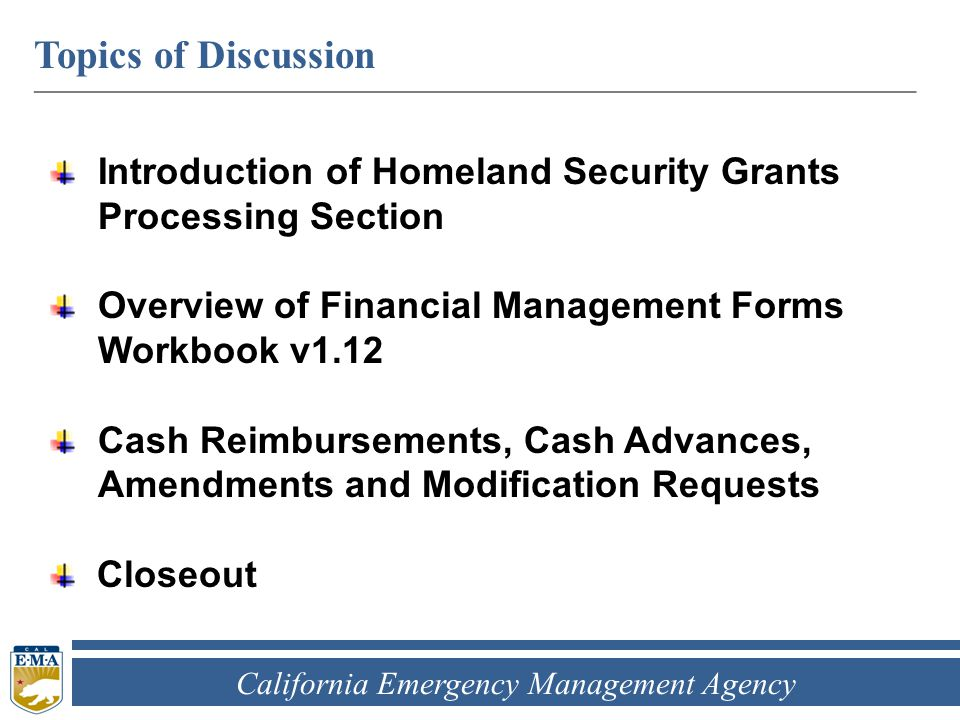 California Emergency Management Agency Topics of Discussion ____________________________________________________________ Introduction of Homeland Security Grants Processing Section Overview of Financial Management Forms Workbook v1.12 Cash Reimbursements, Cash Advances, Amendments and Modification Requests Closeout