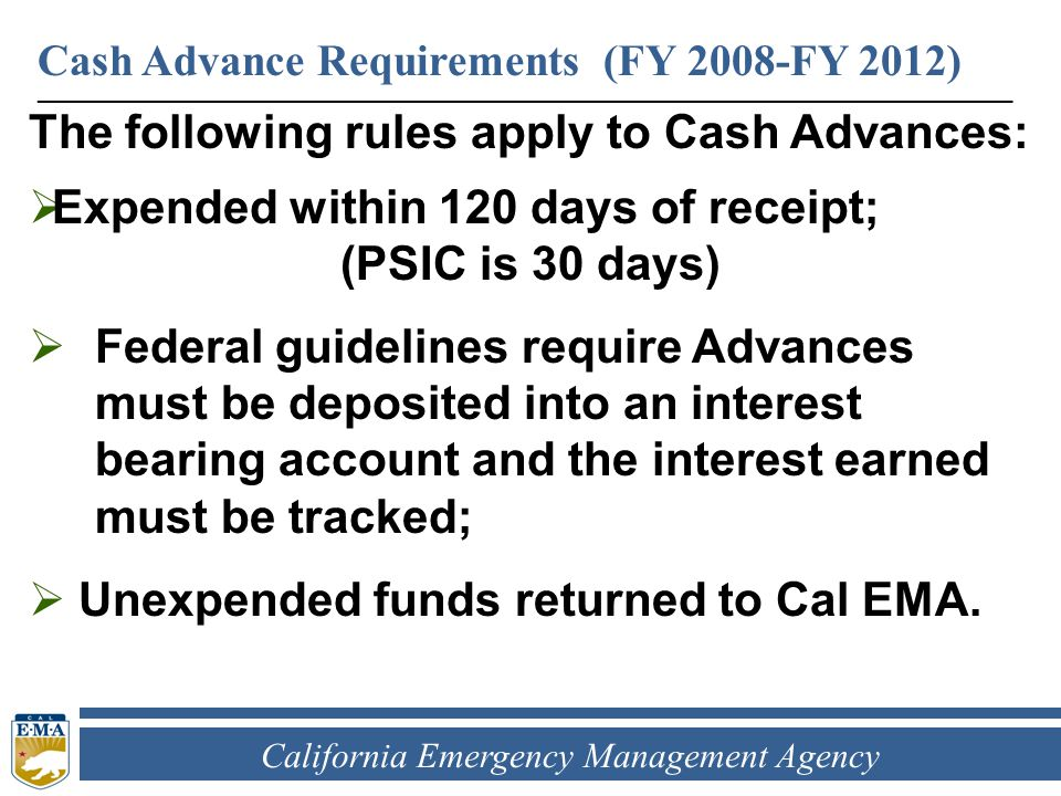 California Emergency Management Agency The following rules apply to Cash Advances:  Expended within 120 days of receipt; (PSIC is 30 days)  Federal guidelines require Advances must be deposited into an interest bearing account and the interest earned must be tracked;  Unexpended funds returned to Cal EMA.