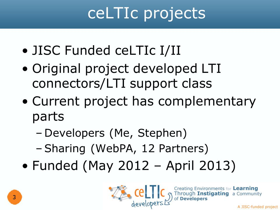 JISC Funded ceLTIc I/II Original project developed LTI connectors/LTI support class Current project has complementary parts –Developers (Me, Stephen) –Sharing (WebPA, 12 Partners) Funded (May 2012 – April 2013) 3 ceLTIc projects