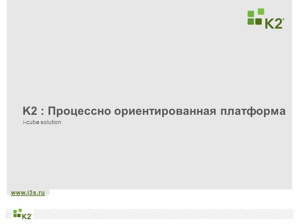 www.i3s.ru K2 : Процессно ориентированная платформа i-cube solution