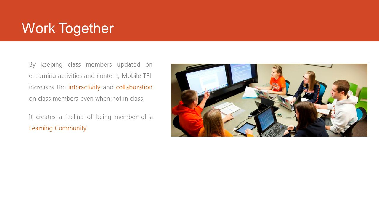 Work Together By keeping class members updated on eLearning activities and content, Mobile TEL increases the interactivity and collaboration on class members even when not in class.
