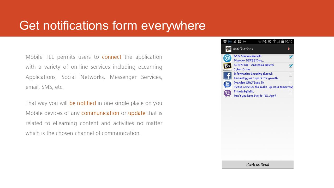 Get notifications form everywhere Mobile TEL permits users to connect the application with a variety of on-line services including eLearning Applications, Social Networks, Messenger Services, email, SMS, etc.