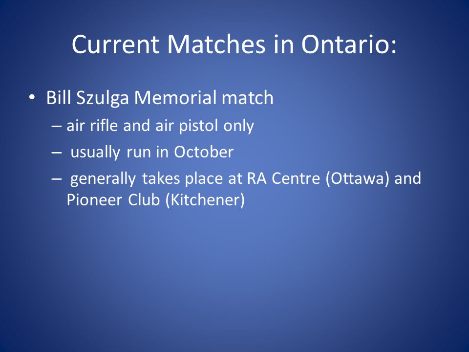 Current Matches in Ontario: Bill Szulga Memorial match – air rifle and air pistol only – usually run in October – generally takes place at RA Centre (Ottawa) and Pioneer Club (Kitchener)