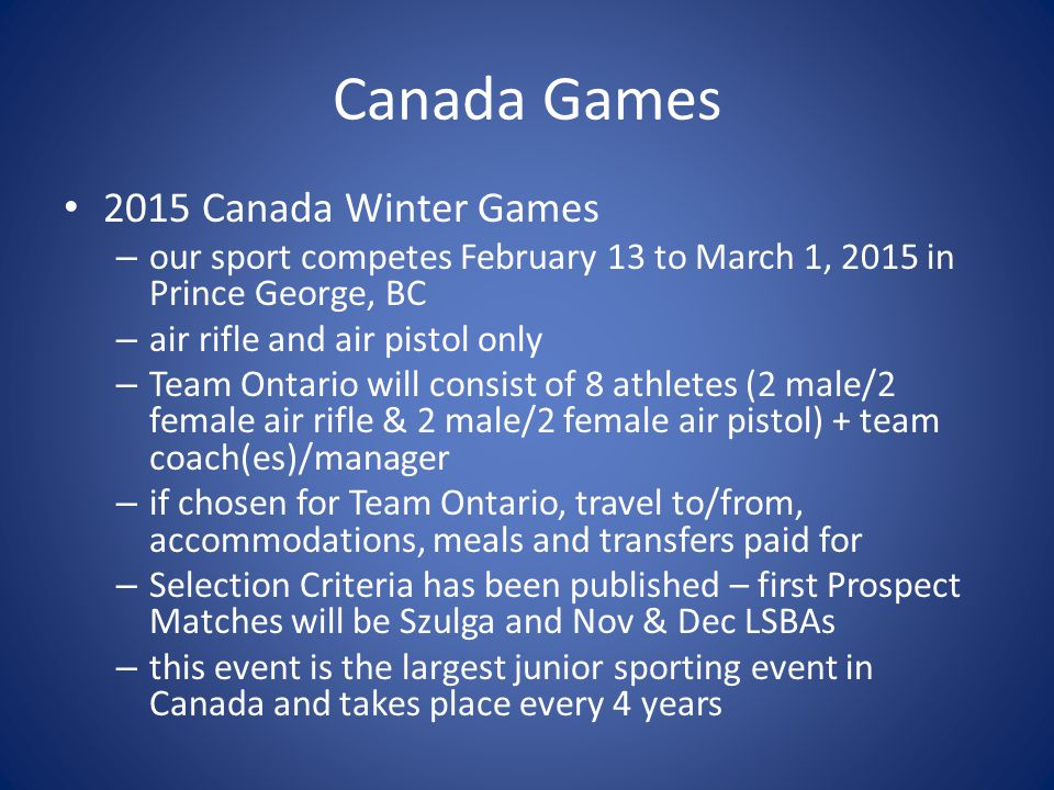 Canada Games 2015 Canada Winter Games – our sport competes February 13 to March 1, 2015 in Prince George, BC – air rifle and air pistol only – Team Ontario will consist of 8 athletes (2 male/2 female air rifle & 2 male/2 female air pistol) + team coach(es)/manager – if chosen for Team Ontario, travel to/from, accommodations, meals and transfers paid for – Selection Criteria has been published – first Prospect Matches will be Szulga and Nov & Dec LSBAs – this event is the largest junior sporting event in Canada and takes place every 4 years
