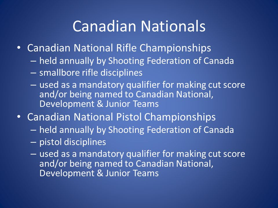 Canadian Nationals Canadian National Rifle Championships – held annually by Shooting Federation of Canada – smallbore rifle disciplines – used as a mandatory qualifier for making cut score and/or being named to Canadian National, Development & Junior Teams Canadian National Pistol Championships – held annually by Shooting Federation of Canada – pistol disciplines – used as a mandatory qualifier for making cut score and/or being named to Canadian National, Development & Junior Teams