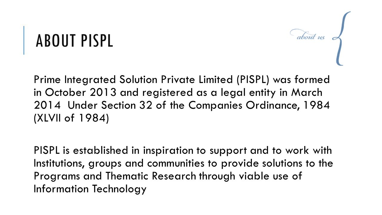 ABOUT PISPL Prime Integrated Solution Private Limited (PISPL) was formed in October 2013 and registered as a legal entity in March 2014 Under Section