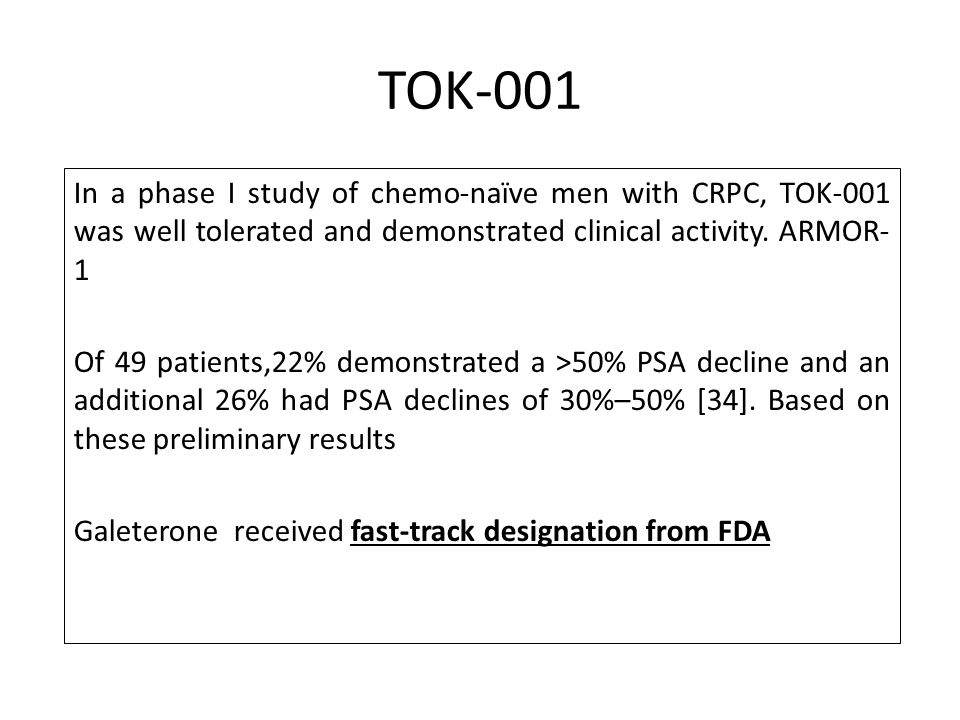 TOK-001 In a phase I study of chemo-naïve men with CRPC, TOK-001 was well tolerated and demonstrated clinical activity. ARMOR- 1 Of 49 patients,22% de