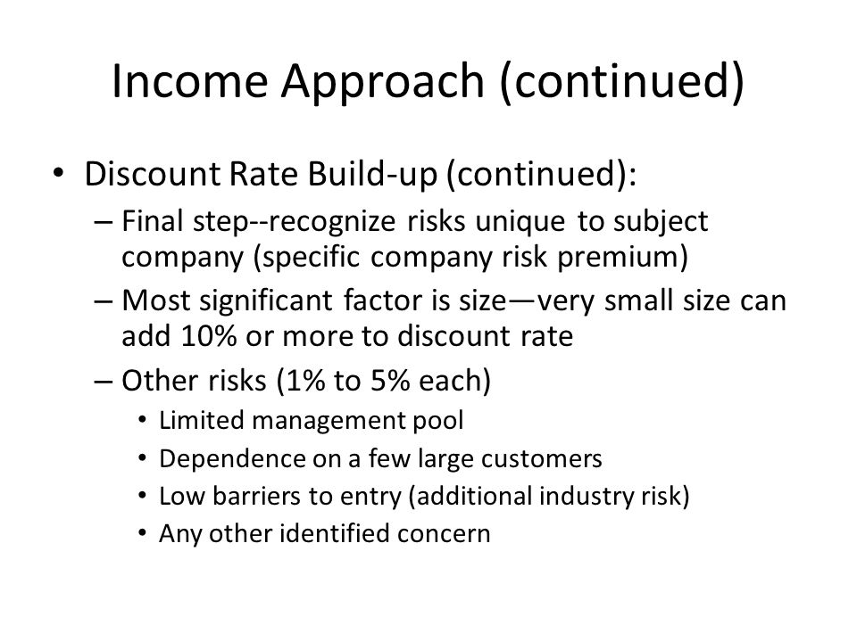 Income Approach (continued) Discount Rate Build-up (continued): – Final step--recognize risks unique to subject company (specific company risk premium