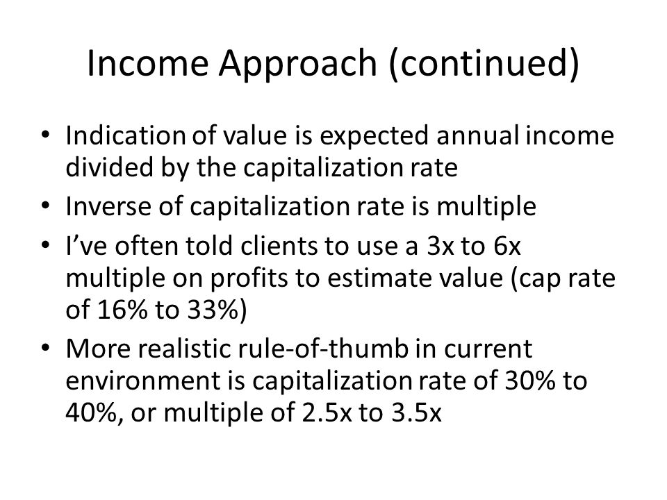 Income Approach (continued) Indication of value is expected annual income divided by the capitalization rate Inverse of capitalization rate is multipl