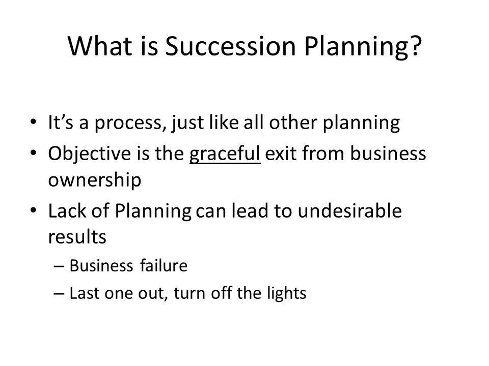 What is Succession Planning? It's a process, just like all other planning Objective is the graceful exit from business ownership Lack of Planning can