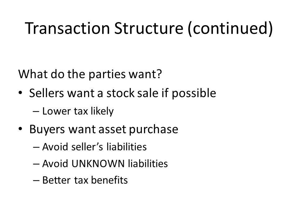 Transaction Structure (continued) What do the parties want? Sellers want a stock sale if possible – Lower tax likely Buyers want asset purchase – Avoi