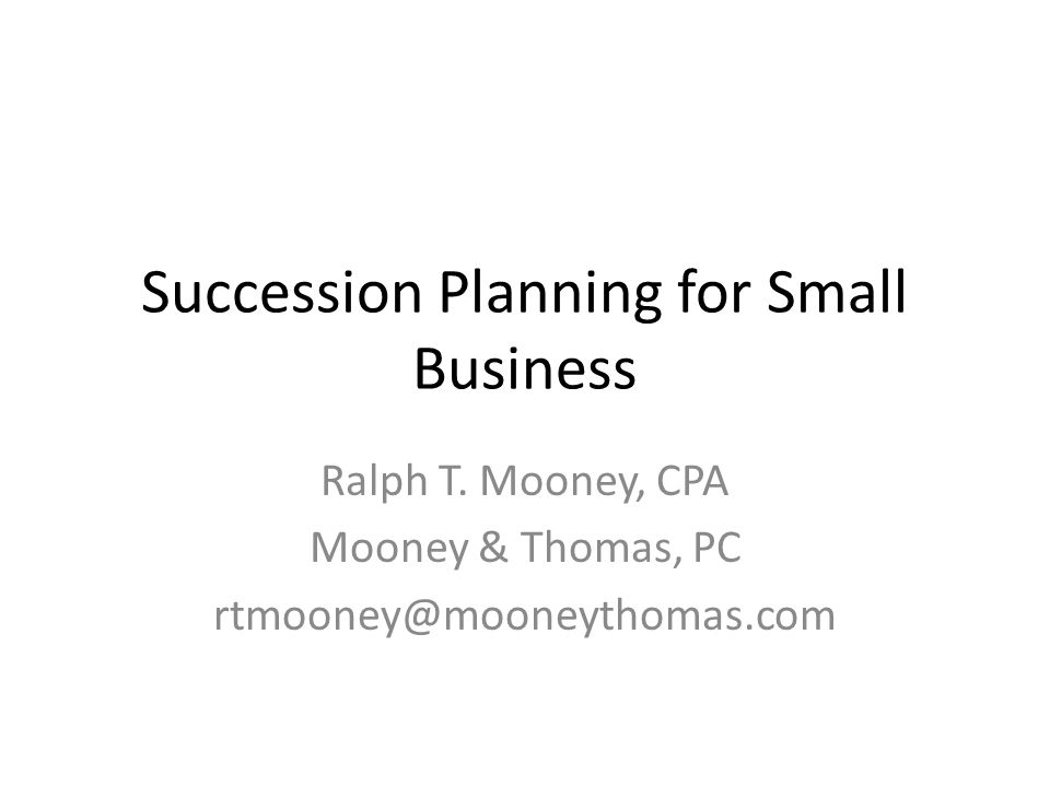 Succession Planning for Small Business Ralph T. Mooney, CPA Mooney & Thomas, PC rtmooney@mooneythomas.com