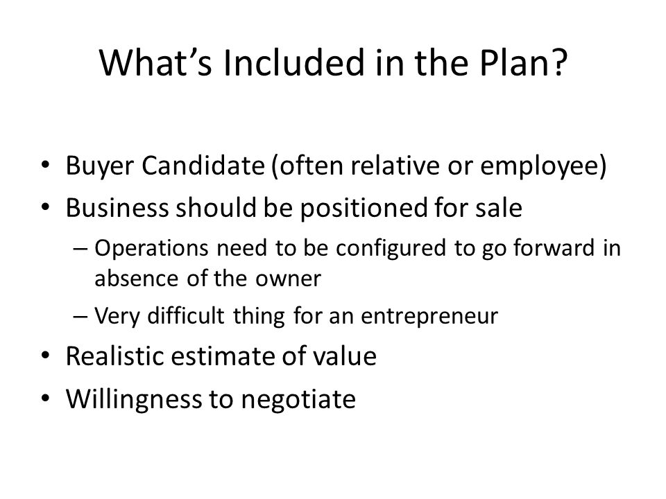 What's Included in the Plan? Buyer Candidate (often relative or employee) Business should be positioned for sale – Operations need to be configured to