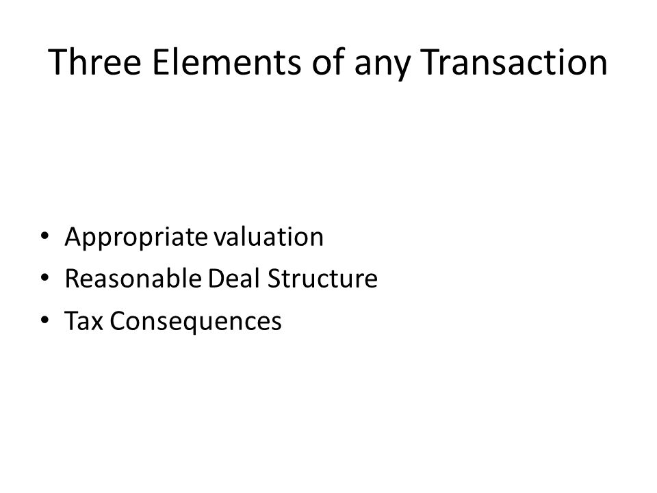 Three Elements of any Transaction Appropriate valuation Reasonable Deal Structure Tax Consequences