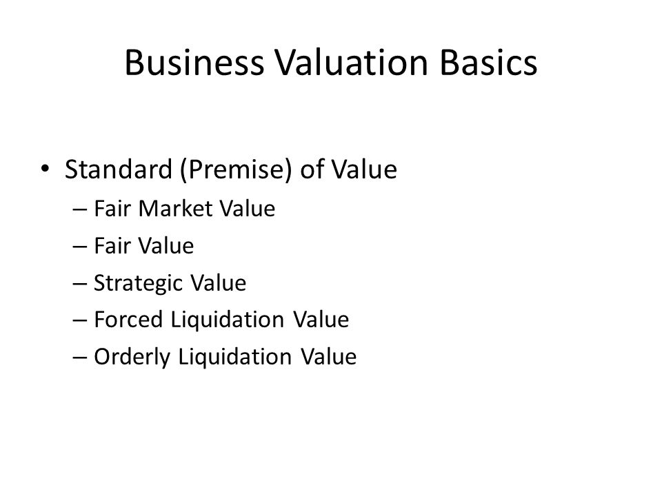 Business Valuation Basics Standard (Premise) of Value – Fair Market Value – Fair Value – Strategic Value – Forced Liquidation Value – Orderly Liquidat