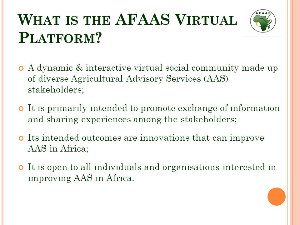 W HAT THE AFAAS VIRTUAL PLATFORM CAN DO Enable members in the virtual social community to: Communicate with each other & connect to others in different groups & country fora; Post questions on the platform via the web or SMS; Find solutions to their problems from a wide range of actors via the web or SMS; Create public 'organisation groups' and private 'opportunity spaces'