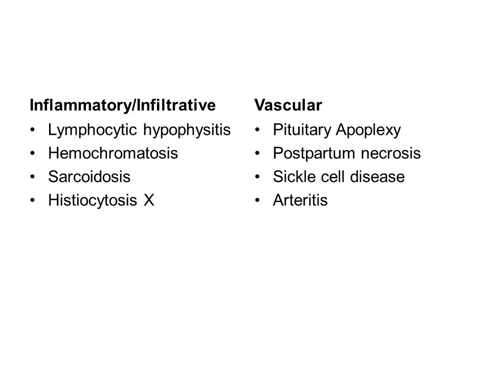 Inflammatory/Infiltrative Lymphocytic hypophysitis Hemochromatosis Sarcoidosis Histiocytosis X Vascular Pituitary Apoplexy Postpartum necrosis Sickle cell disease Arteritis