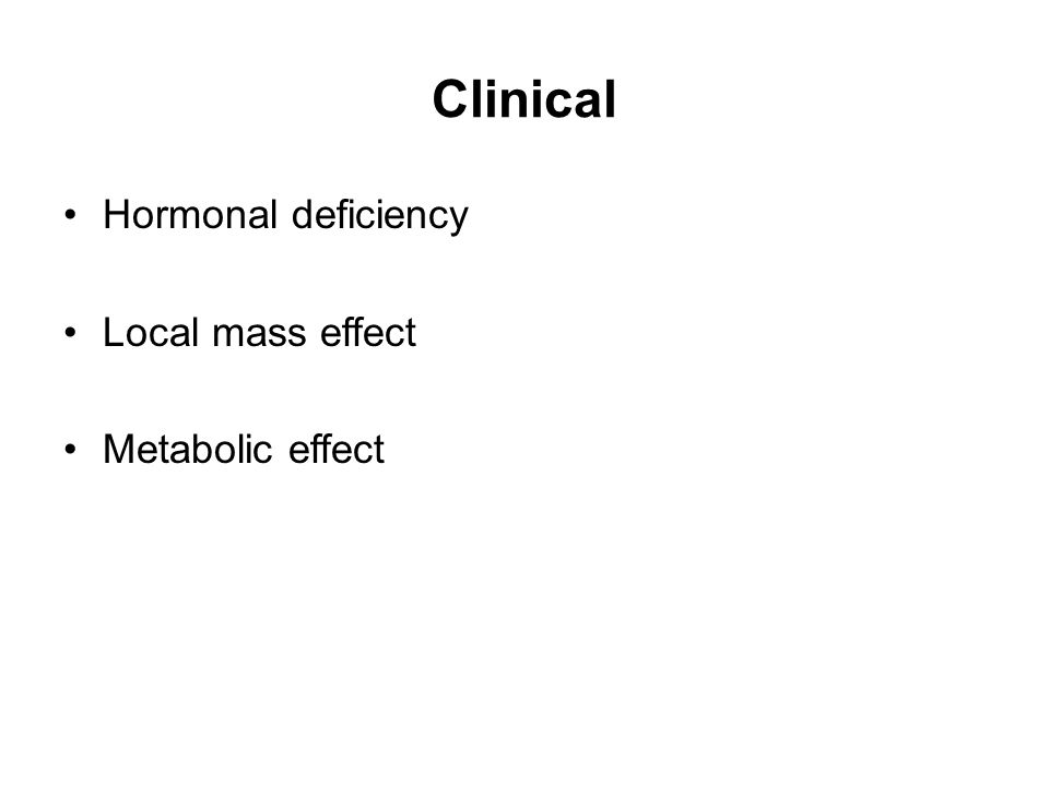 Clinical Hormonal deficiency Local mass effect Metabolic effect