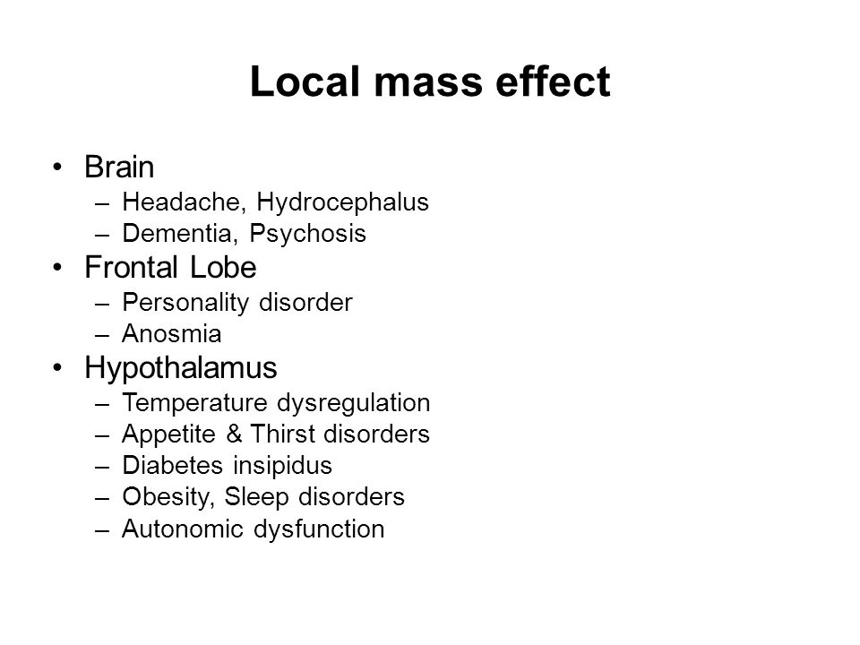 Local mass effect Brain –Headache, Hydrocephalus –Dementia, Psychosis Frontal Lobe –Personality disorder –Anosmia Hypothalamus –Temperature dysregulation –Appetite & Thirst disorders –Diabetes insipidus –Obesity, Sleep disorders –Autonomic dysfunction