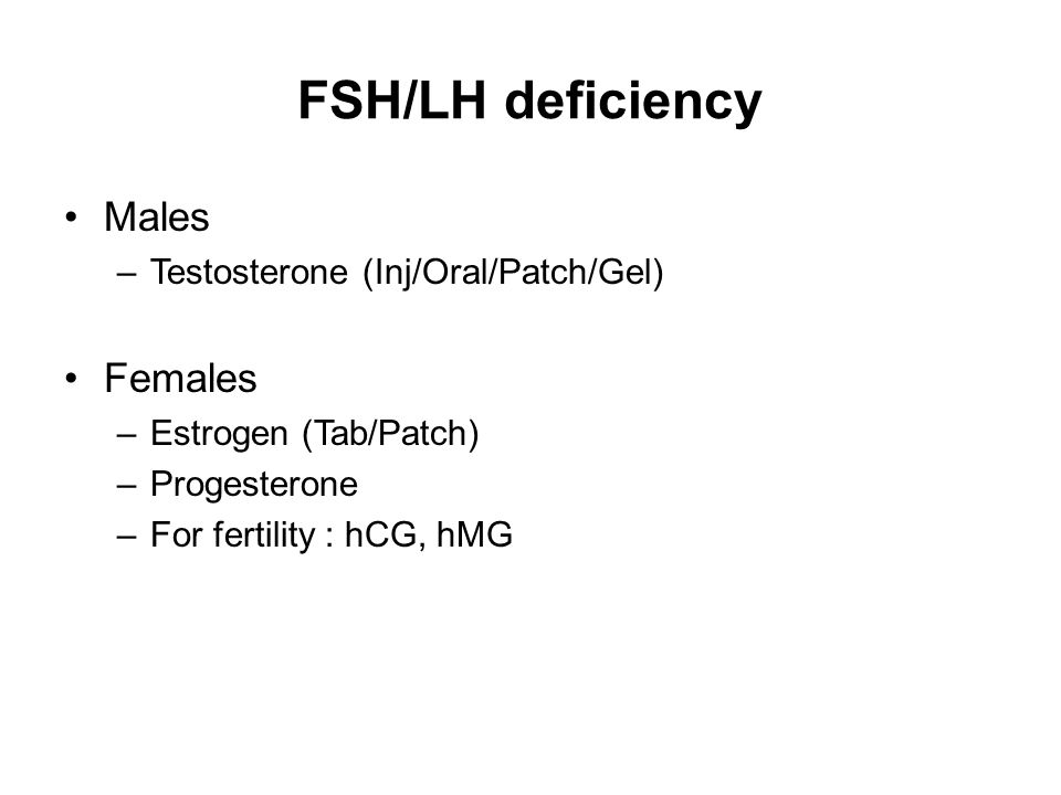 FSH/LH deficiency Males –Testosterone (Inj/Oral/Patch/Gel) Females –Estrogen (Tab/Patch) –Progesterone –For fertility : hCG, hMG