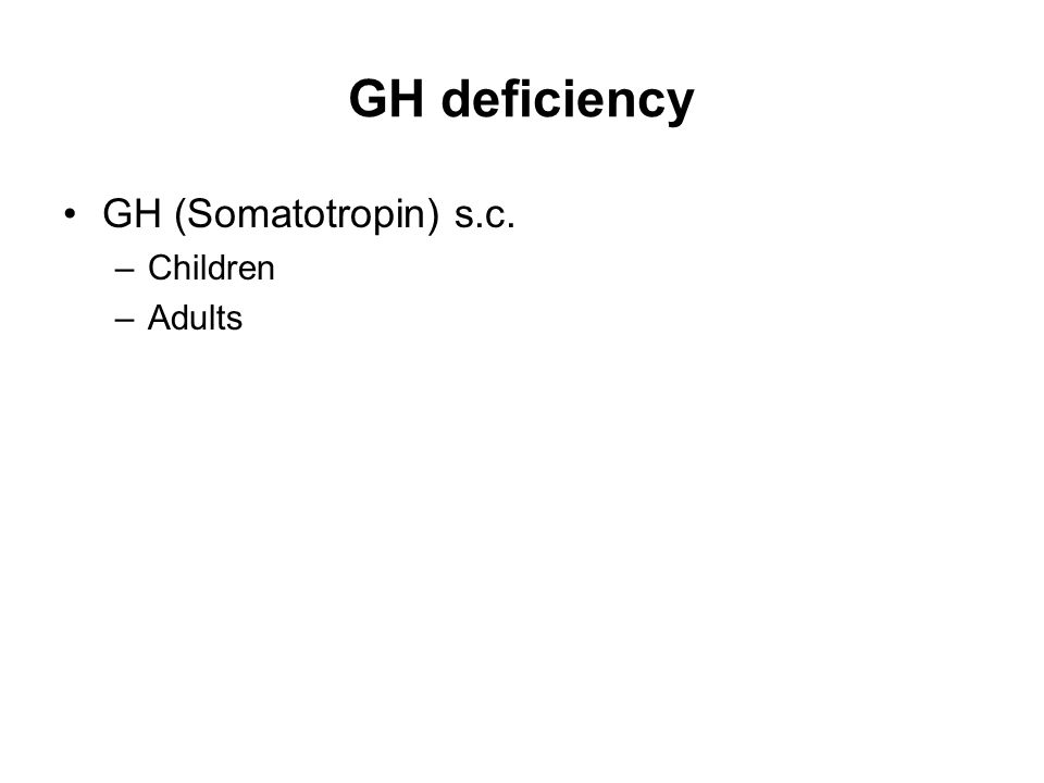 GH deficiency GH (Somatotropin) s.c. –Children –Adults